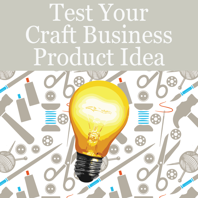 Develop a prototype and test your new craft business product idea
