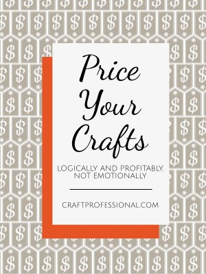 Price your crafts logically and profitable, not emotionally