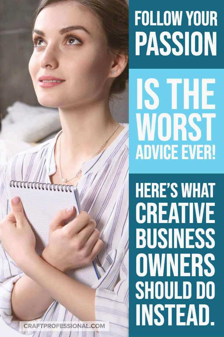 Follow your passion is the worst advice ever! Here's what creative business owners should do instead.