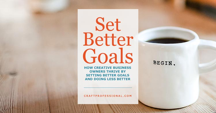 How creative business owners thrive by setting better goals and doing less better