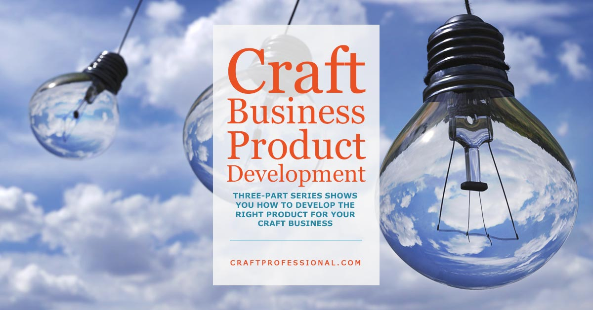 Three lightbulbs against blue sky and clouds with text overlay Craft Business Product Development - Three part series shows you how to develop the right products for your craft business.