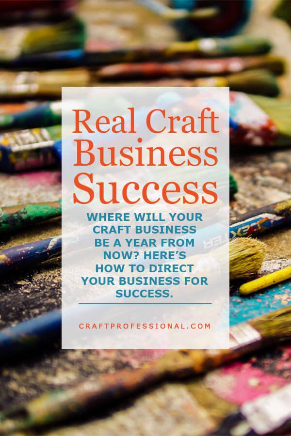 Real Craft Business Success - Where will your craft business be a year from now? Here's how to direct your business for success.