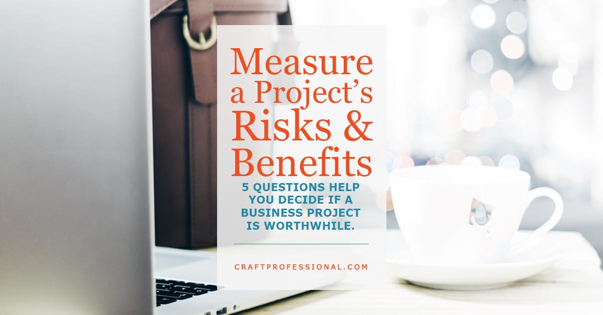 Measure a Project's Risks and Benefits - 5 questions to to help you decide if a business project is worthwhile.