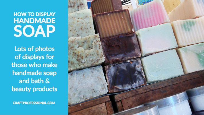 Stacks of handmade soap with text overlay - How to Display Handmade Soap Lots of photos of displays for those who make handmade soap and bath & beauty products
