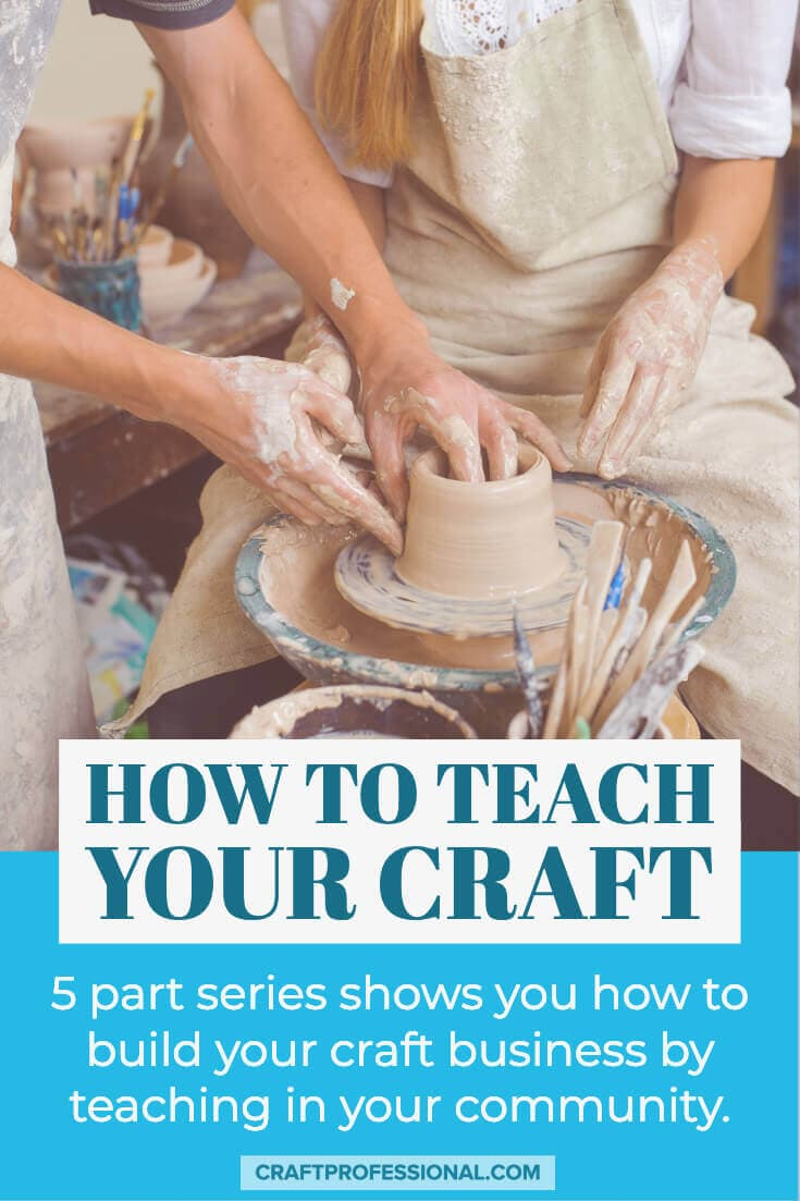 Teacher helping student at a pottery wheel. Text overlay - How to teach your craft. 5 part series shows you how to build your craft business by teaching in your community.