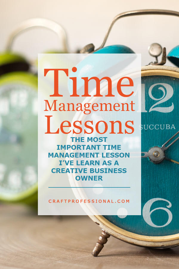 Time Management Lessons - The most important time management lesson I've learned as a creative business owner.